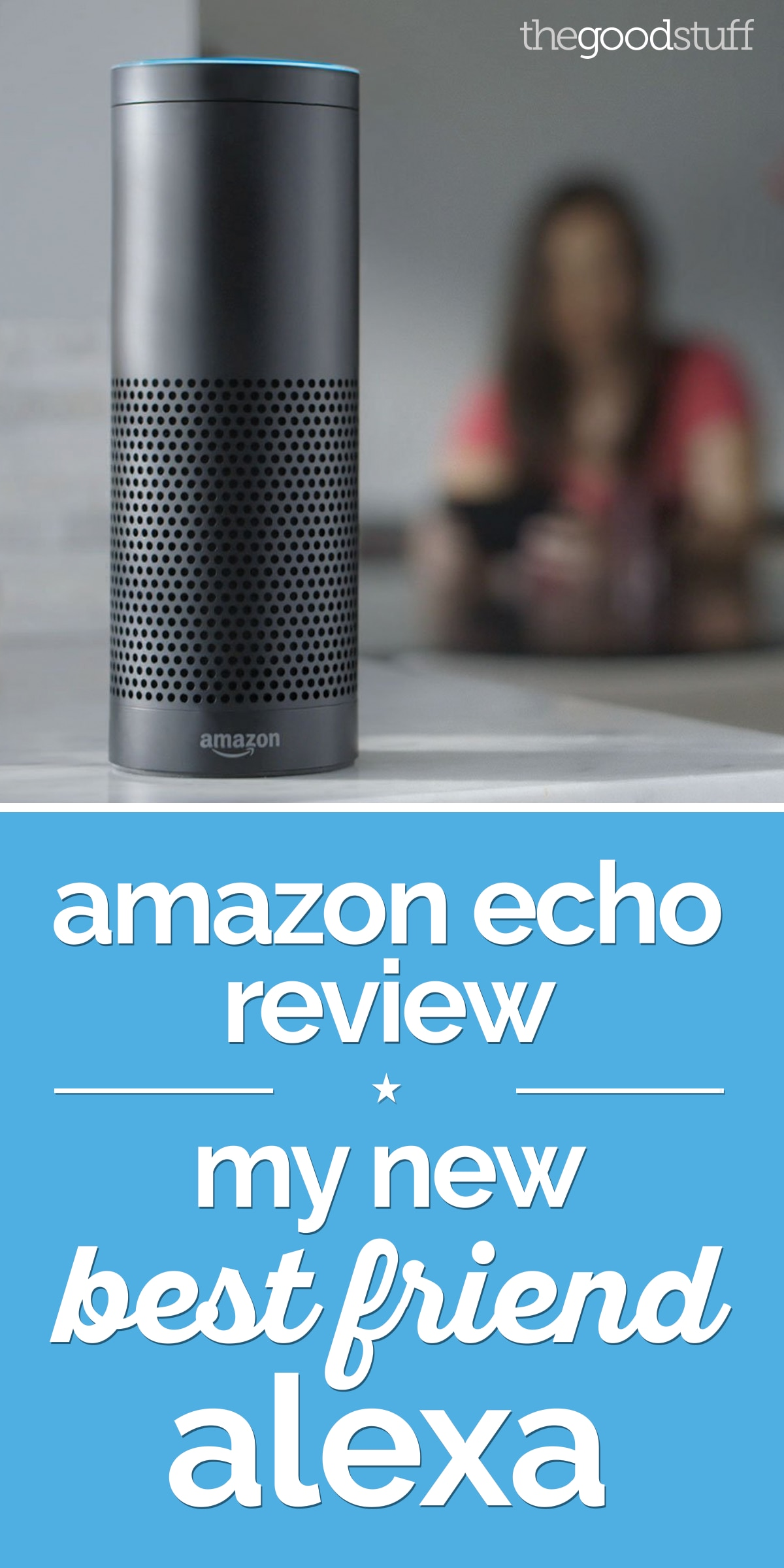 Amazon Echo Review: My New Best Friend Alexa | the good stuff