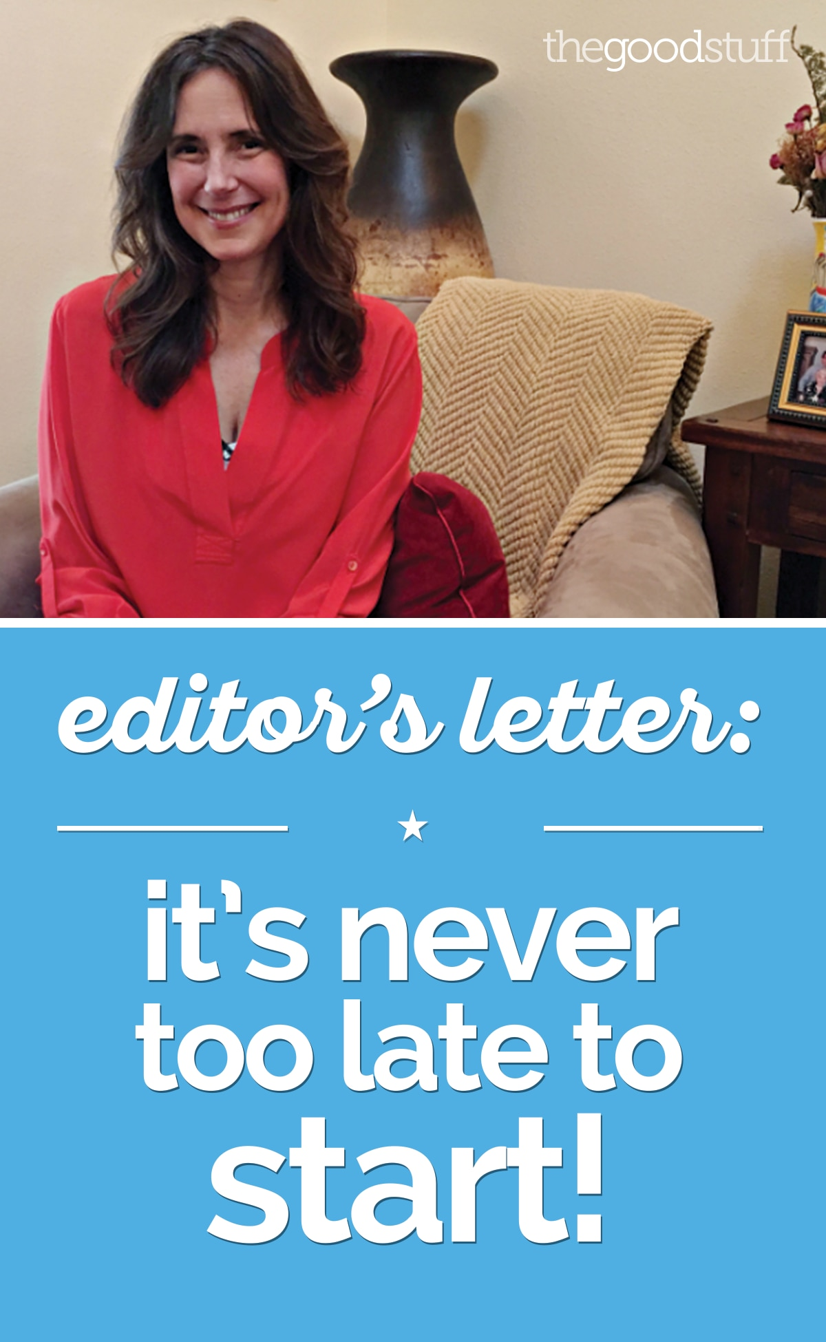 Editor's Letter: It's Never Too Late to Start! | thegoodstuff