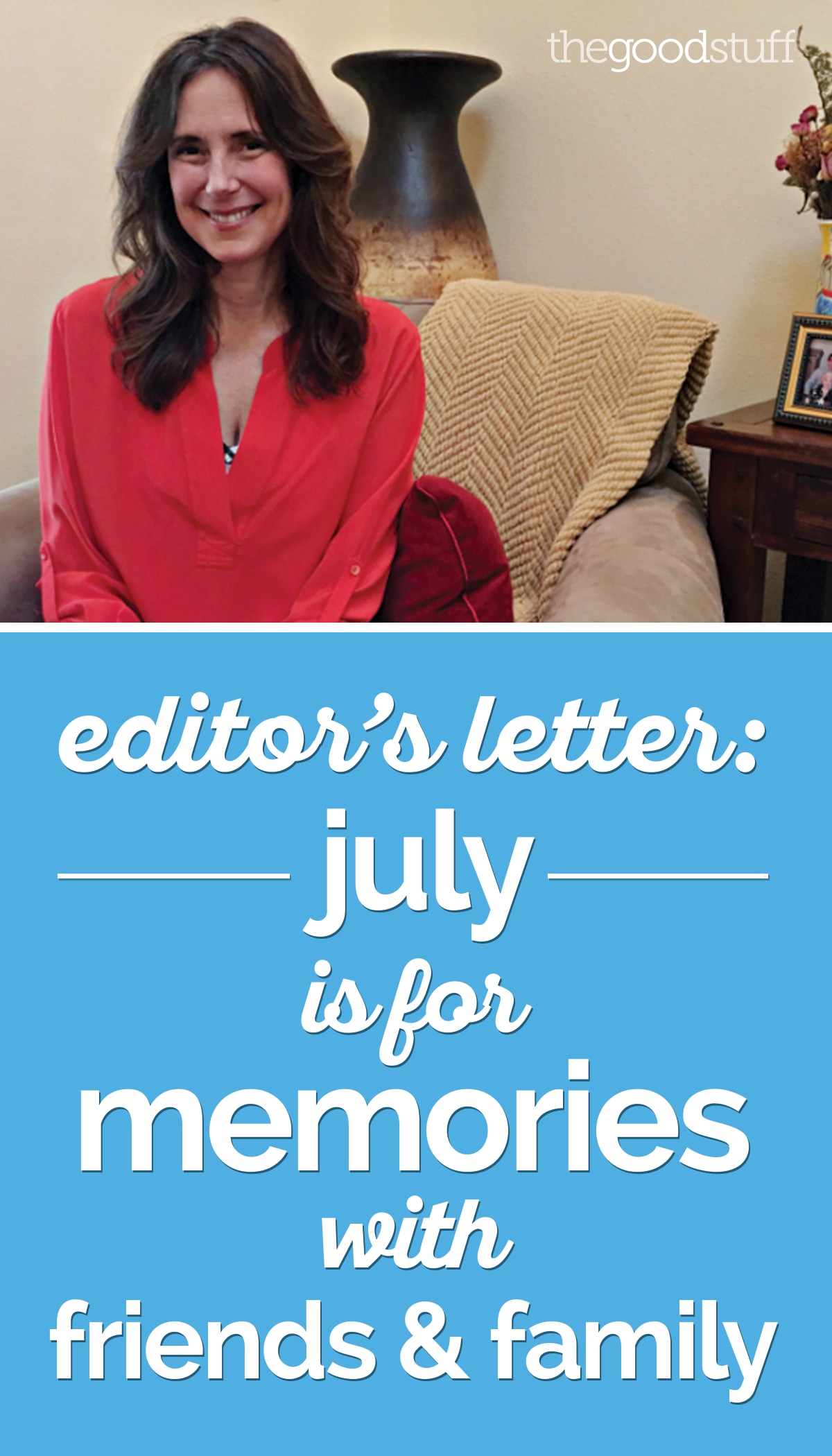 Editor's Letter: July is for Memories with Friends & Family | thegoodstuff